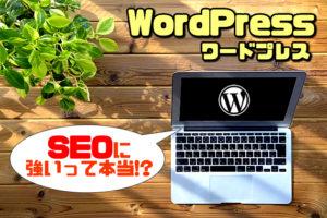 WordPressはSEOに強いという認識は正しくもあり間違ってもいるという事実【ブログSEOの本質】