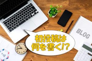 【ブログ運営】初投稿はどんな内容を書けばいいのか?【初心者ブロガー必見】