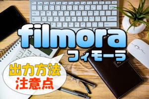【Filmora(フィモーラ)】完成動画データの出力(エクスポート)方法とファイル保存形式や注意点