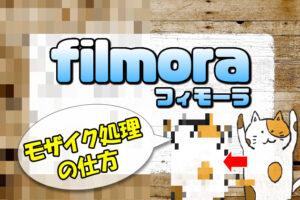 【Filmora(フィモーラ)】モザイク処理(編集)のやり方【著作権や肖像権の対策方法】