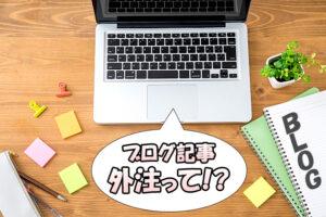 【ブログ運営】記事を代行(外注)はお勧め?【初心者が陥りやすい要注意事項】