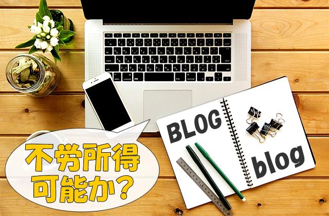 ブログは不労所得になる?完全ほったらかし状態で収益を得続ける可能性について