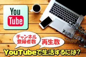 YouTubeで食べていくにはチャンネル登録者数はどのくらい必要か【再生数を伸ばす施策】