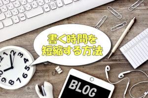 【高速化】ブログ記事を書く時間を短縮する方法【スピードアップ効率化】
