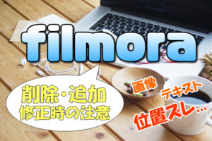 【Filmora(フィモーラ)】編集後にテキストや画像を削除・追加(修正)する時の注意点と方法(やり方)