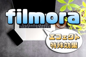 【Filmora】エフェクト(特殊効果)の使い方【種類が豊富で簡単に適応可能】