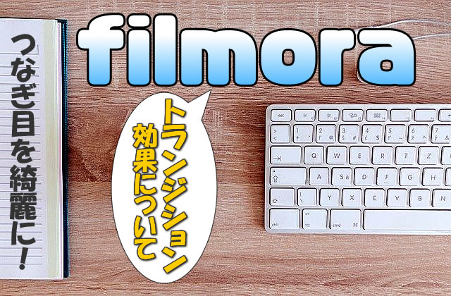 【Filmora(フィモーラ)】トランジション効果の使い方(つなぎ目)【フェードイン・フェードアウト】