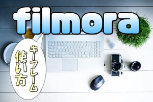 【Filmora】キーフレーム機能を使いこなし見せ方を変える【動画(映像)や画像を自在に動かす】