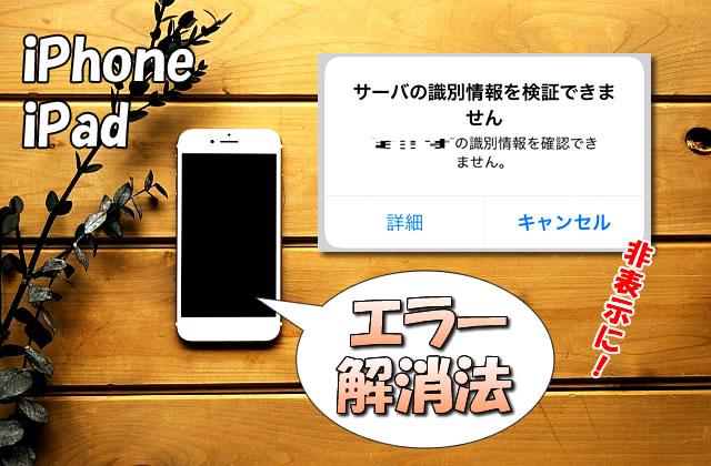 iPhone/iPadの「サーバの識別情報を検証できません」を解除(非表示)にする方法
