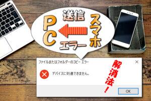 【Windows10】iPhoneからPCにUSBでデータ送信⇒「デバイスに到達できません」の対処法について
