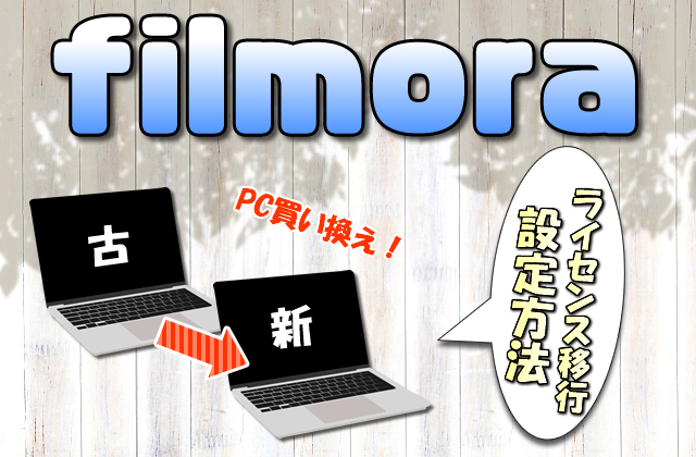 【Filmora】パソコンを買い換えた場合に新しいPCでソフトを使用する方法【ライセンス移行】