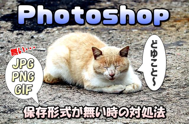 【Photoshop】画像を保存時にJPG (JPEG)やPNG・GIFなどの形式が無い場合の対処法
