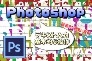 【Photoshop】文字ツール(テキスト入力)の基本的な使い方(操作方法)【縦書き・回転】