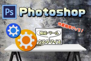 【Photoshop】ツールバーやメニュー表示をカスタマイズする方法【優先順に並べて作業効率アップ】