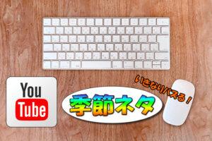 【YouTube動画配信】季節ものネタは継続的に再生数を稼げる可能性アリ【いきなりバズる】