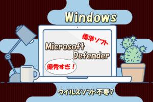 ウィンドウズのPCに有料ウイルスソフトは必要ないのは本当?【Windows Defenderの優秀性】