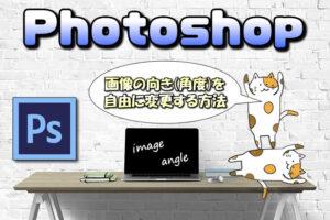 【Photoshop】画像の向き(角度)を自由に変更する方法【90℃時計回り回転or反転】