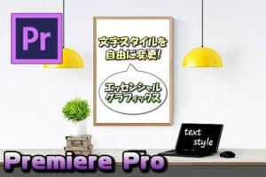 【Premiere Pro】エッセンシャルグラフィックスでテキスト(文字)のスタイルを自由に変更する方法