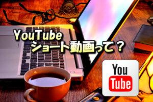 YouTubeの機能「ショート動画」を投稿するメリット・デメリットについて【投稿方法や収益化は?】