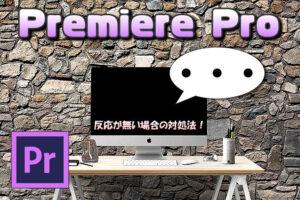 【Premiere Pro】書き出し⇒メディアを選択しても画面が開かない(無反応)場合の対処法
