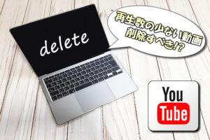 【YouTube】再生数が少ない動画を削除するか残すかを判断する目安とは?