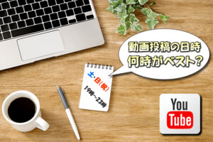 【YouTube】動画を投稿するのに適した時間と曜日(日時)とは?【再生数アップの施策】