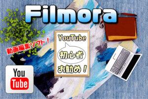 YouTuber初心者向けの勧め動画編集ソフトは「Filmora」 理由や特徴も詳しく解説!